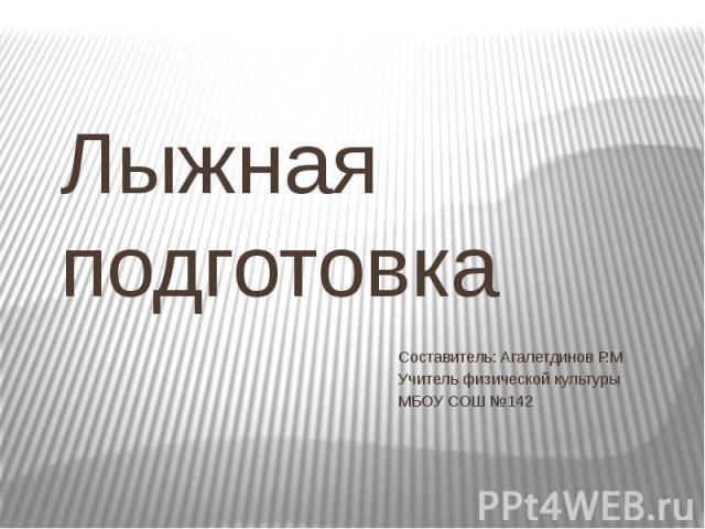 Лыжная подготовка Составитель: Агалетдинов Р.М Учитель физической культуры МБОУ СОШ №142