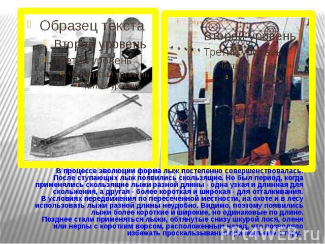 В процессе эволюции форма лыж постепенно совершенствовалась. После ступающих лыж появились скользящие. Но был период, когда применялись скользящие лыжи разной длины - одна узкая и длинная для скольжения, а другая - более короткая …