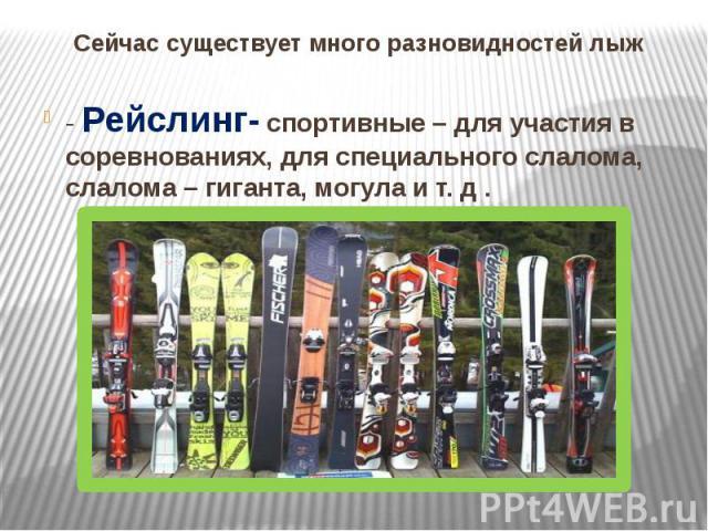 Сейчас существует много разновидностей лыж - Рейслинг- спортивные – для участия в соревнованиях, для специального слалома, слалома – гиганта, могула и т. д .