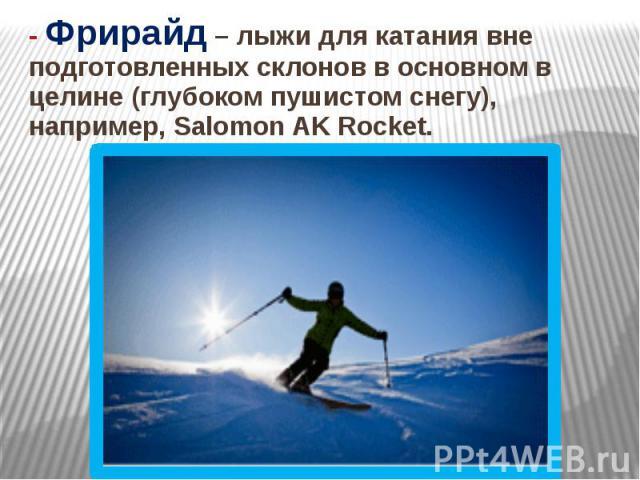 - Фрирайд – лыжи для катания вне подготовленных склонов в основном в целине (глубоком пушистом снегу), например, Salomon AK Rocket.