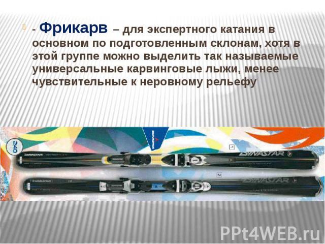 - Фрикарв – для экспертного катания в основном по подготовленным склонам, хотя в этой группе можно выделить так называемые универсальные карвинговые лыжи, менее чувствительные к неровному рельефу - Фрикарв – для экспертного катания в основном по под…