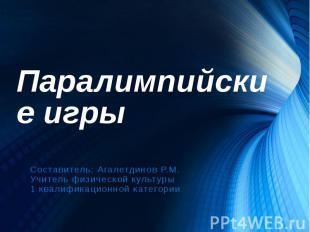 Паралимпийские игры Составитель: Агалетдинов Р.М. Учитель физической культуры 1