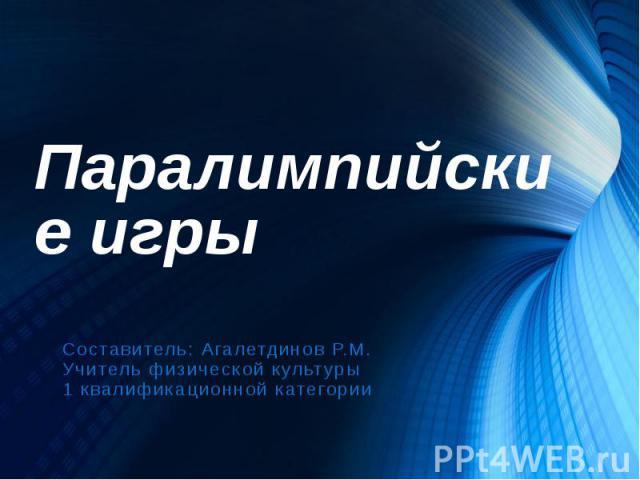 Паралимпийские игры Составитель: Агалетдинов Р.М. Учитель физической культуры 1 квалификационной категории