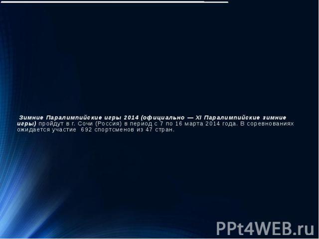 Зимние Паралимпийские игры 2014 (официально — XI Паралимпийские зимние игры)пройдут вг.Сочи (Россия)в периодс 7 по 16 марта 2014 года. В соревнованиях ожидается участие 692 спортсменов из 47 стран.
