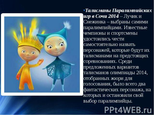 Талисманы Паралимпийских игр в Сочи 2014– Лучик и Снежинка – выбраны самими паралимпийцами. Известные чемпионы и спортсмены удостоились чести самостоятельно назвать персонажей, которые будут их талисманами на предстоящих соревнованиях. Среди п…