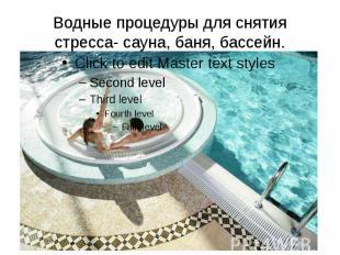 Водные процедуры для снятия стресса- сауна, баня, бассейн.