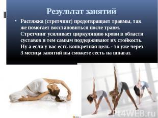 Результат занятий Растяжка (стретчинг) предотвращает травмы, так же помогает вос