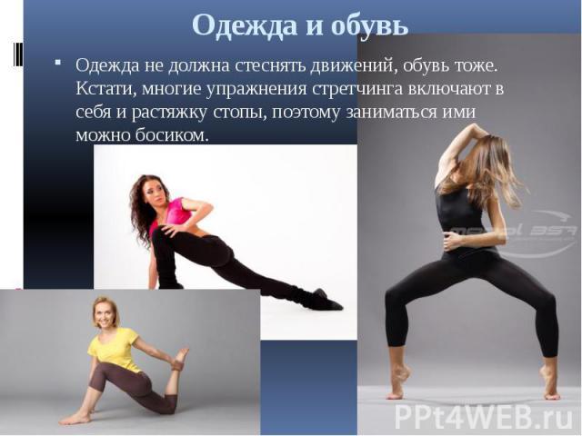 Одежда и обувь Одежда не должна стеснять движений, обувь тоже. Кстати, многие упражнения стретчинга включают в себя и растяжку стопы, поэтому заниматься ими можно босиком.