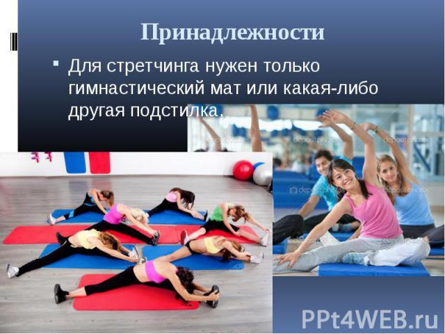 Принадлежности Для стретчинга нужен только гимнастический мат или какая-либо другая подстилка.