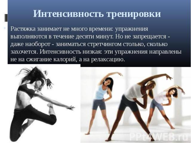 Интенсивность тренировки Растяжка занимает не много времени: упражнения выполняются в течение десяти минут. Но не запрещается - даже наоборот - заниматься стретчингом столько, сколько захочется. Интенсивность низкая: эти упражнения направлены не на …
