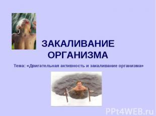 ЗАКАЛИВАНИЕ ОРГАНИЗМА Тема: «Двигательная активность и закаливание организма»