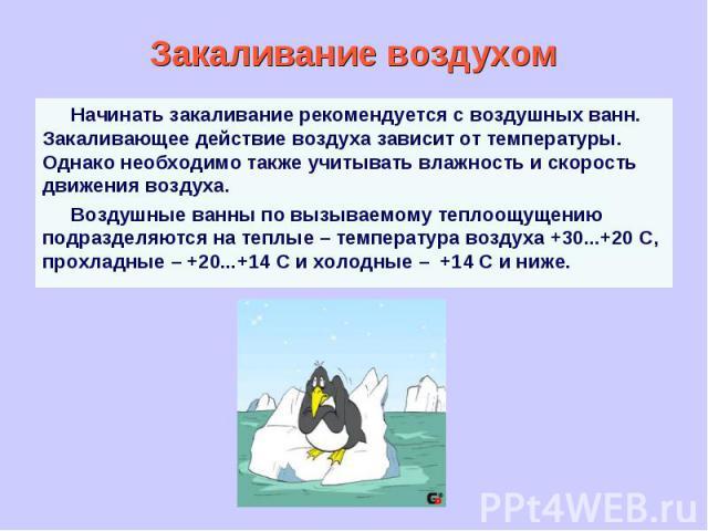 Закаливание воздухом Начинать закаливание рекомендуется с воздушных ванн. Закаливающее действие воздуха зависит от температуры. Однако необходимо также учитывать влажность и скорость движения воздуха. Воздушные ванны по вызываемому теплоощущению под…