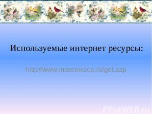 Используемые интернет ресурсы: http://www.moscowzoo.ru/get.asp