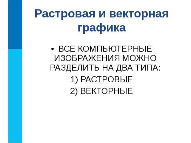 ВСЕ КОМПЬЮТЕРНЫЕ ИЗОБРАЖЕНИЯ МОЖНО РАЗДЕЛИТЬ НА ДВА ТИПА: ВСЕ КОМПЬЮТЕРНЫЕ ИЗОБРАЖЕНИЯ МОЖНО РАЗДЕЛИТЬ НА ДВА ТИПА: 1) РАСТРОВЫЕ 2) ВЕКТОРНЫЕ