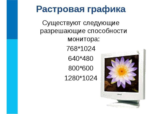 Существуют следующие разрешающие способности монитора: Существуют следующие разрешающие способности монитора: 768*1024 640*480 800*600 1280*1024