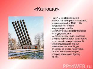 На 17-м км Дороги жизни находится мемориал «Катюша», установленный в 1965 г. Он
