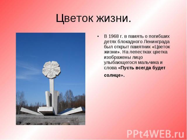 В 1968 г. в память о погибших детях блокадного Ленинграда был открыт памятник «Цветок жизни». На лепестках цветка изображены лицо улыбающегося мальчика и слова «Пусть всегда будет солнце». В 1968 г. в память о погибших детях блокадного Ленинграда бы…