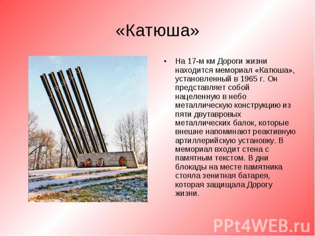 На 17-м км Дороги жизни находится мемориал «Катюша», установленный в 1965 г. Он представляет собой нацеленную в небо металлическую конструкцию из пяти двутавровых металлических балок, которые внешне напоминают реактивную артиллерийскую установку. В …