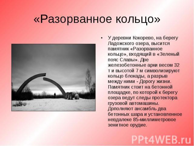 У деревни Кокорево, на берегу Ладожского озера, высится памятник «Разорванное кольцо», входящий в «Зеленый пояс Славы». Две железобетонные арки весом 32 т и высотой 7 м символизируют кольцо блокады, а разрыв между ними - Дорогу жизни. Памятник стоит…