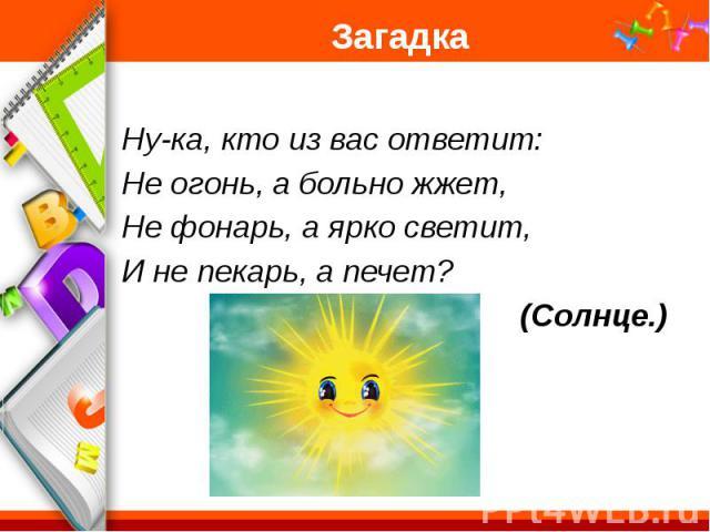 Загадка Ну-ка, кто из вас ответит: Не огонь, а больно жжет, Не фонарь, а ярко светит, И не пекарь, а печет? (Солнце.)