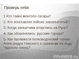 Проверь себя: 1 Кто такие монголо-татары? 2. Кто возглавлял войско завоевателей?