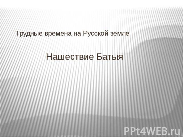 Нашествие Батыя Трудные времена на Русской земле