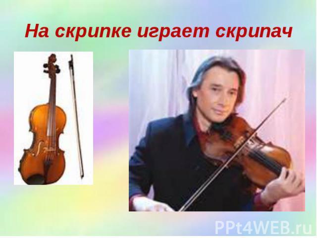 На скрипке играет скрипач