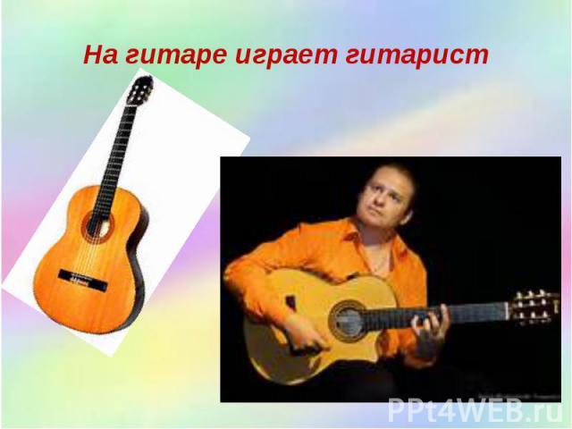 На гитаре играет гитарист