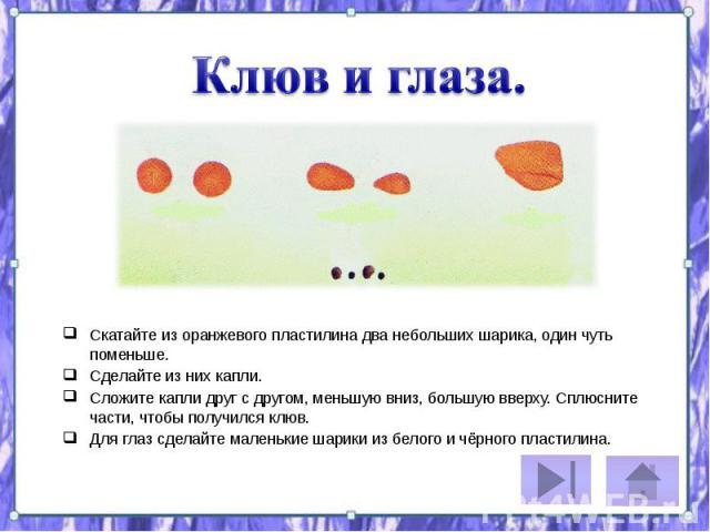 Скатайте из оранжевого пластилина два небольших шарика, один чуть поменьше. Скатайте из оранжевого пластилина два небольших шарика, один чуть поменьше. Сделайте из них капли. Сложите капли друг с другом, меньшую вниз, большую вверху. Сплюсните части…