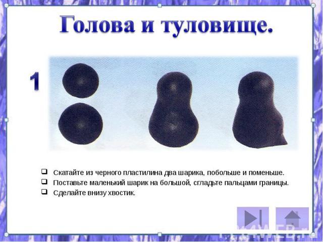 Скатайте из черного пластилина два шарика, побольше и поменьше. Скатайте из черного пластилина два шарика, побольше и поменьше. Поставьте маленький шарик на большой, сгладьте пальцами границы. Сделайте внизу хвостик.