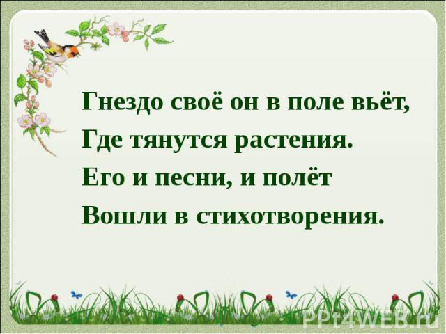 Гнездо своё он в поле вьёт, Где тянутся растения. Его и песни, и полёт Вошли в стихотворения.