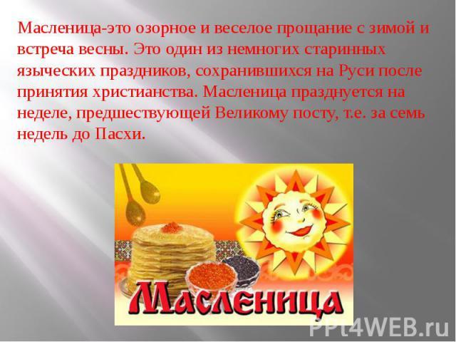 Масленица-это озорное и веселое прощание с зимой и встреча весны. Это один из немногих старинных языческих праздников, сохранившихся на Руси после принятия христианства. Масленица празднуется на неделе, предшествующей Великому посту, т.е. за семь не…