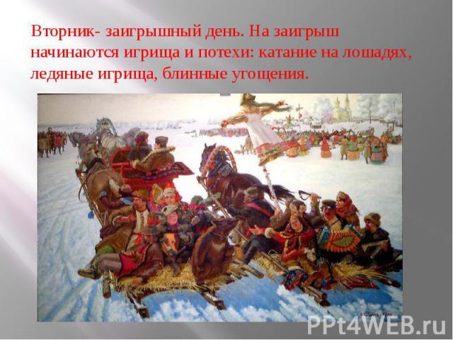 Вторник- заигрышный день. На заигрыш начинаются игрища и потехи: катание на лошадях, ледяные игрища, блинные угощения. Вторник- заигрышный день. На заигрыш начинаются игрища и потехи: катание на лошадях, ледяные игрища, блинные угощения.
