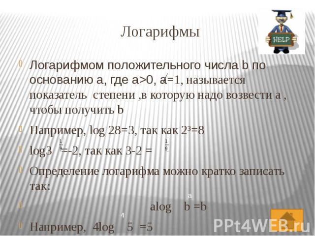 Логарифмы Логарифмом положительного числа b по основанию a, где a>0, a=1, называется показатель степени ,в которую надо возвести a , чтобы получить b Например, log 28=3, так как 2³=8 log3 =-2, так как 3-2 = Определение логарифма можно кратко запи…