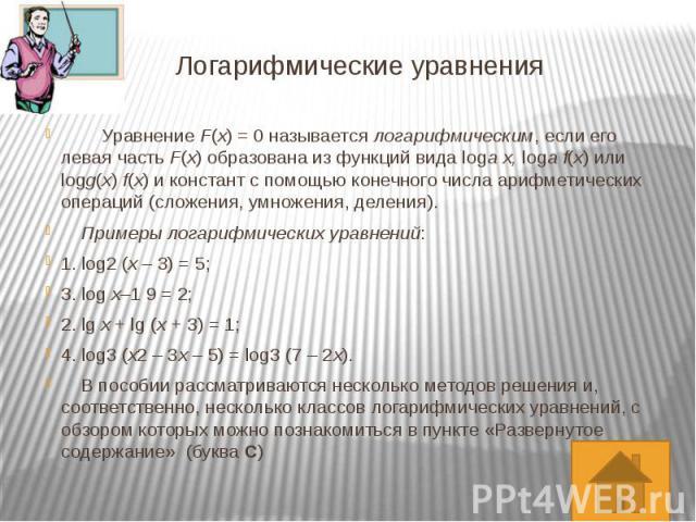 Логарифмические уравнения  Уравнение F(x) = 0 называется логарифмическим, если его левая часть F(x) образована из функций вида logax, logaf(x) или logg(x)f(x) и констант с помощью конечного числа арифм…