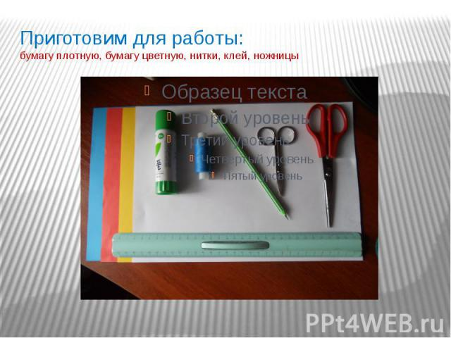 Приготовим для работы: бумагу плотную, бумагу цветную, нитки, клей, ножницы