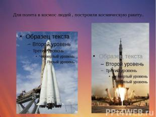 Для полета в космос людей , построили космическую ракету..