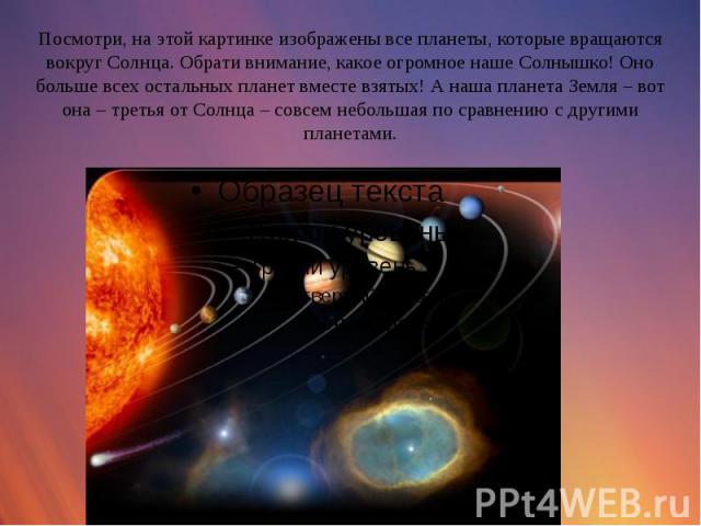 Посмотри, на этой картинке изображены все планеты, которые вращаются вокруг Солнца. Обрати внимание, какое огромное наше Солнышко! Оно больше всех остальных планет вместе взятых! А наша планета Земля – вот она – третья от Солнца – совсем небольшая п…