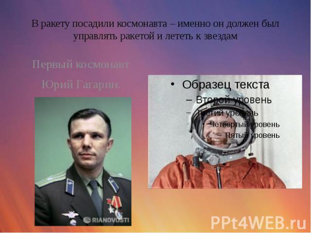В ракету посадили космонавта – именно он должен был управлять ракетой и лететь к звездам Первый космонавт Юрий Гагарин.