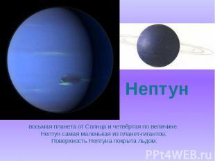 восьмая планета от Солнца и четвёртая по величине. Нептун самая маленькая из пла