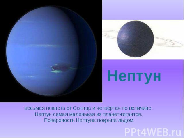 восьмая планета от Солнца и четвёртая по величине. Нептун самая маленькая из планет-гигантов. Поверхность Нептуна покрыта льдом.
