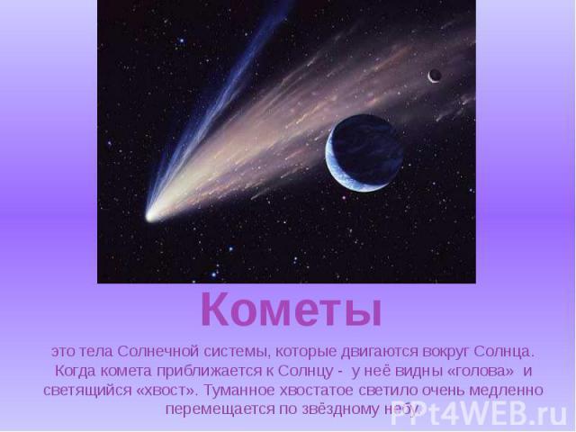 это тела Солнечной системы, которые двигаются вокруг Солнца. Когда комета приближается к Солнцу - у неё видны «голова» и светящийся «хвост». Туманное хвостатое светило очень медленно перемещается по звёздному небу.