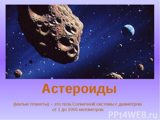 (малые планеты) – это тела Солнечной системы с диаметром от 1 до 1000 километров.