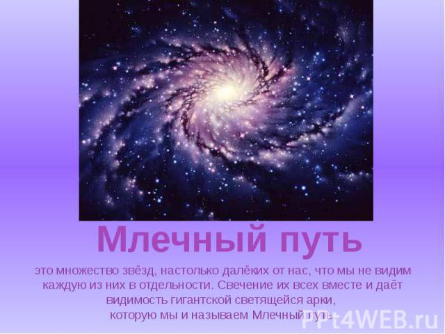 это множество звёзд, настолько далёких от нас, что мы не видим каждую из них в отдельности. Свечение их всех вместе и даёт видимость гигантской светящейся арки, которую мы и называем Млечный путь.