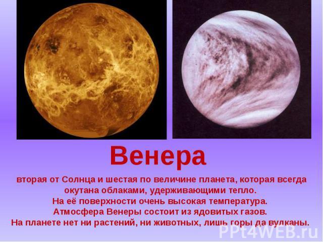 вторая от Солнца и шестая по величине планета, которая всегда окутана облаками, удерживающими тепло. На её поверхности очень высокая температура. Атмосфера Венеры состоит из ядовитых газов. На планете нет ни растений, ни животных, лишь горы да вулканы.