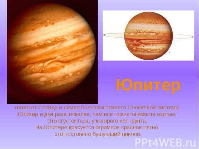 пятая от Солнца и самая большая планета Солнечной системы. Юпитер в два раза тяжелее, чем все планеты вместе взятые. Это сгусток газа, у которого нет грунта. На Юпитере красуется огромное красное пятно, это постоянно бушующий циклон.