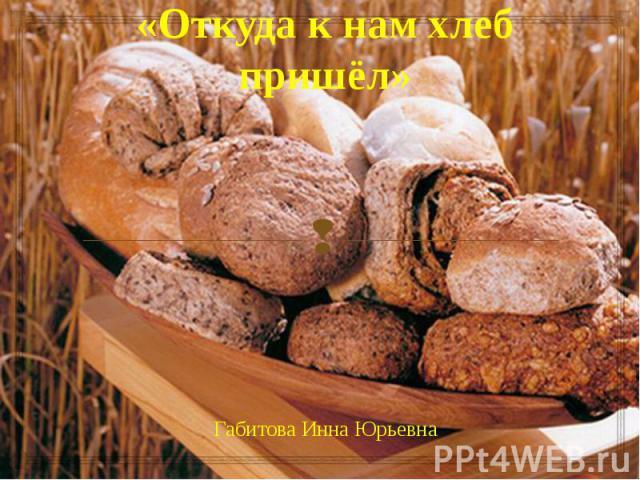 «Откуда к нам хлеб пришёл» Габитова Инна Юрьевна