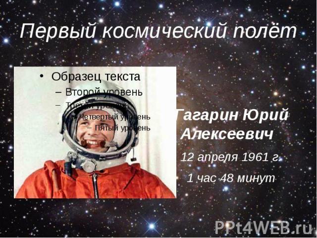 Первый космический полёт Гагарин Юрий Алексеевич 12 апреля 1961 г. 1 час 48 минут