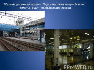 Железнодорожный вокзал. Здесь пассажиры приобретают билеты, ждут прибывающие пое