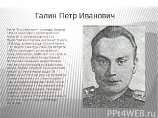 Галин Петр Иванович Галин Пётр Иванович – командир батареи 1452-го самоходного а